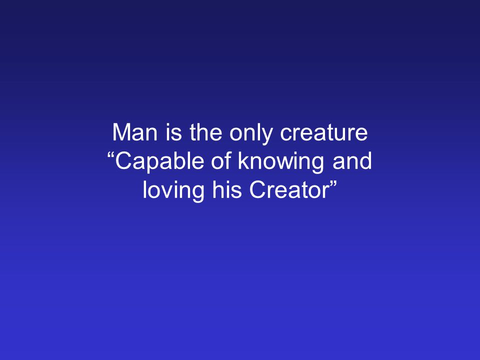 Man is the only creature Capable of knowing and loving his Creator