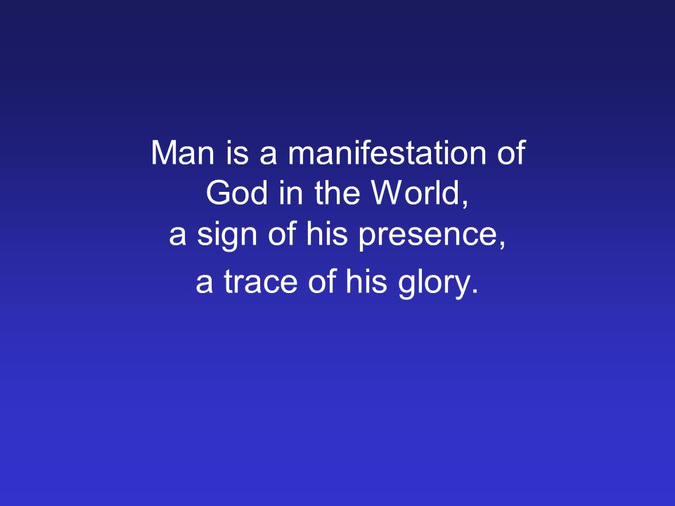 Man is a manifestation of God in the World, a sign of his presence, a trace of his glory.