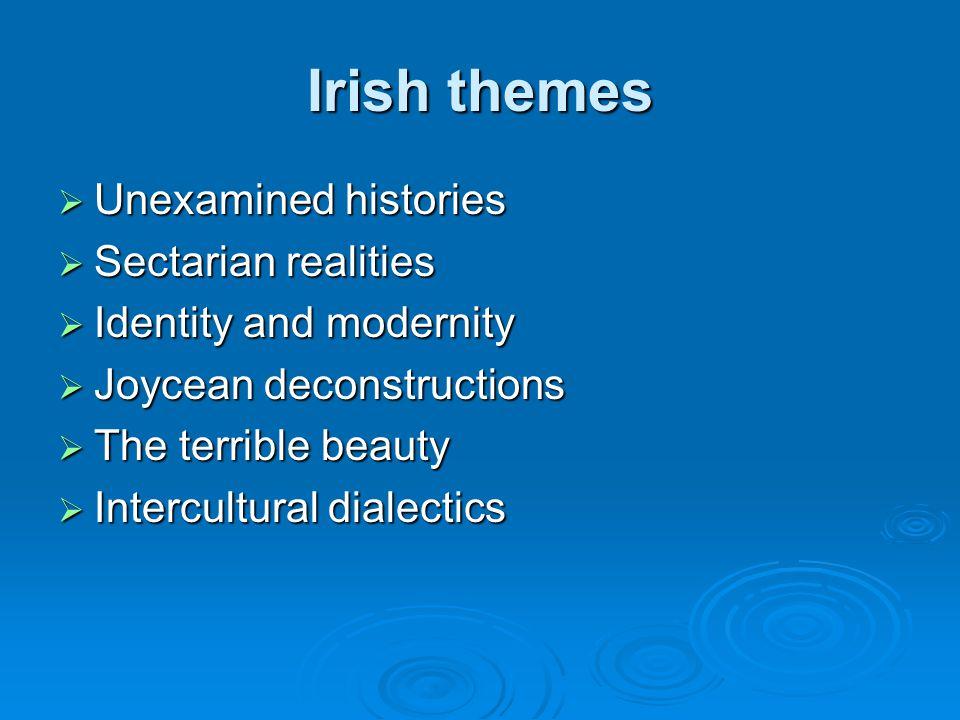 Irish themes Unexamined histories Unexamined histories Sectarian realities Sectarian realities Identity and modernity Identity and modernity Joycean d