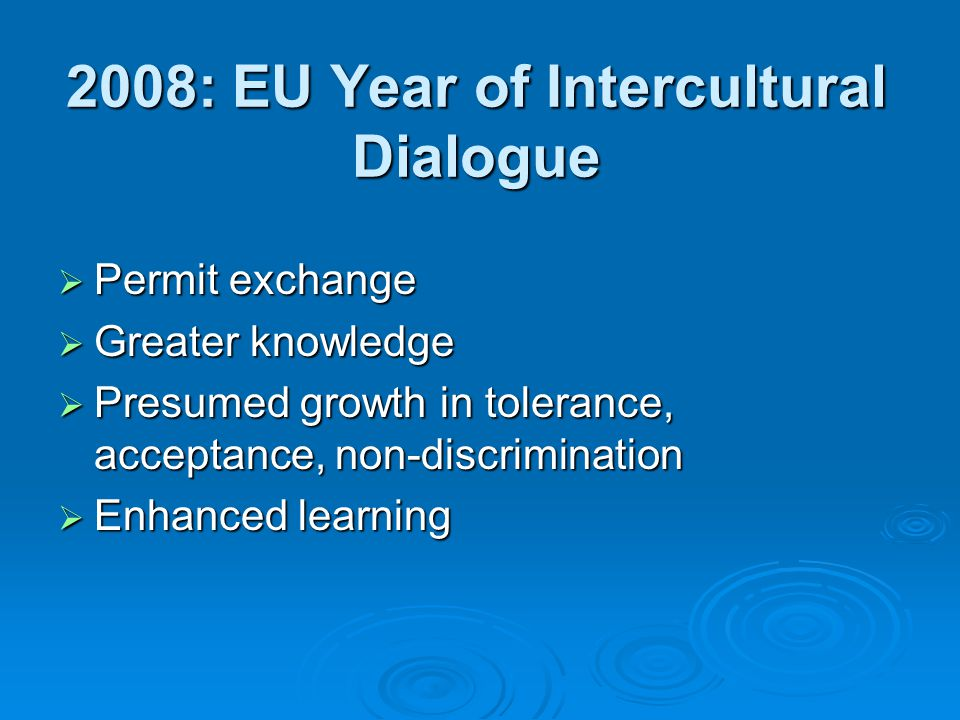 2008: EU Year of Intercultural Dialogue Permit exchange Permit exchange Greater knowledge Greater knowledge Presumed growth in tolerance, acceptance, non-discrimination Presumed growth in tolerance, acceptance, non-discrimination Enhanced learning Enhanced learning
