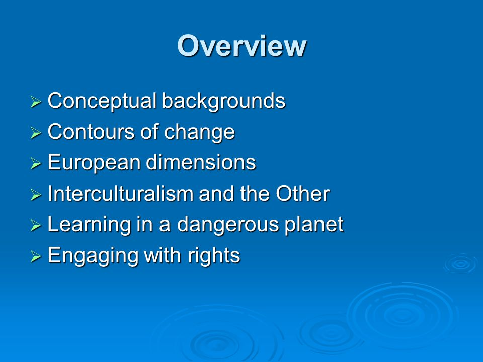 Overview Conceptual backgrounds Conceptual backgrounds Contours of change Contours of change European dimensions European dimensions Interculturalism and the Other Interculturalism and the Other Learning in a dangerous planet Learning in a dangerous planet Engaging with rights Engaging with rights