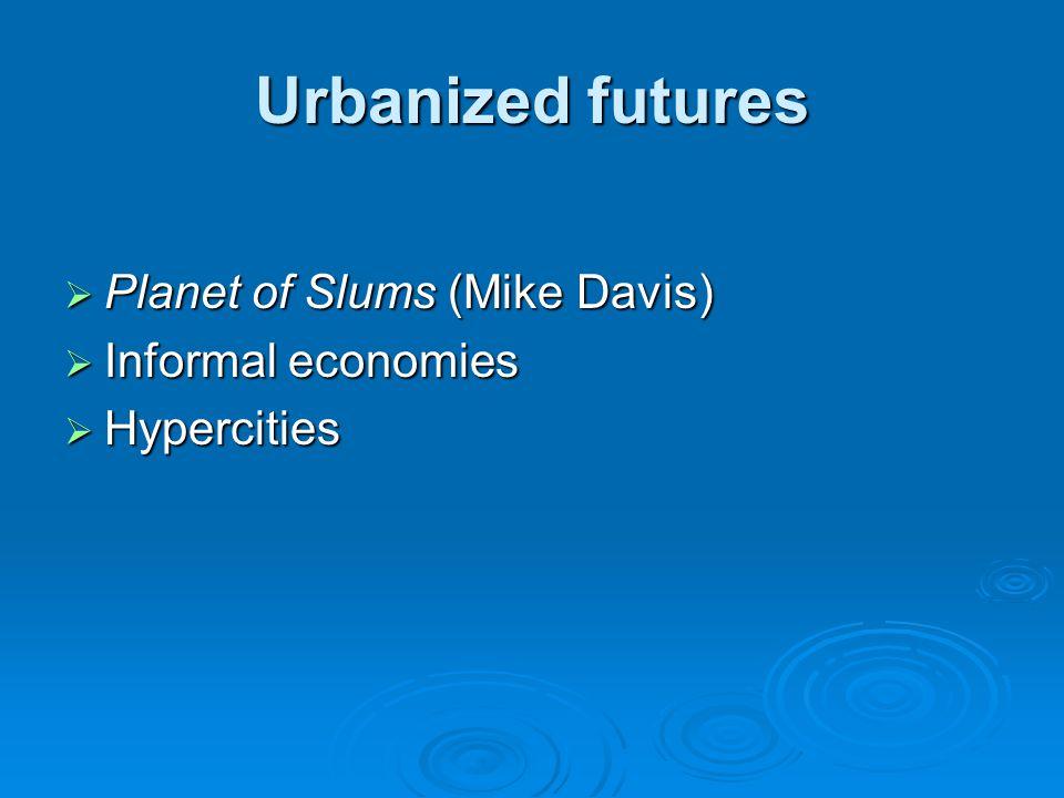 Urbanized futures Planet of Slums (Mike Davis) Planet of Slums (Mike Davis) Informal economies Informal economies Hypercities Hypercities