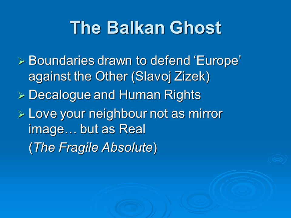 The Balkan Ghost Boundaries drawn to defend Europe against the Other (Slavoj Zizek) Boundaries drawn to defend Europe against the Other (Slavoj Zizek) Decalogue and Human Rights Decalogue and Human Rights Love your neighbour not as mirror image… but as Real Love your neighbour not as mirror image… but as Real (The Fragile Absolute)