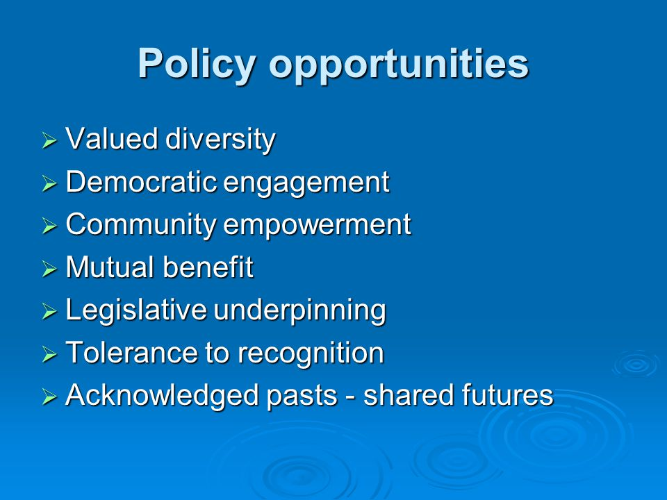 Policy opportunities Valued diversity Valued diversity Democratic engagement Democratic engagement Community empowerment Community empowerment Mutual benefit Mutual benefit Legislative underpinning Legislative underpinning Tolerance to recognition Tolerance to recognition Acknowledged pasts - shared futures Acknowledged pasts - shared futures