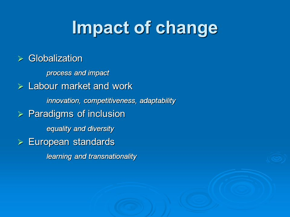 Impact of change Globalization Globalization process and impact Labour market and work Labour market and work innovation, competitiveness, adaptability Paradigms of inclusion Paradigms of inclusion equality and diversity European standards European standards learning and transnationality