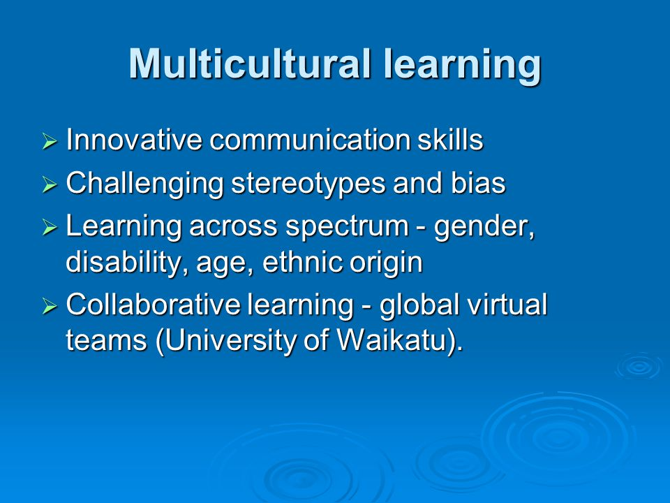 Multicultural learning Innovative communication skills Innovative communication skills Challenging stereotypes and bias Challenging stereotypes and bias Learning across spectrum - gender, disability, age, ethnic origin Learning across spectrum - gender, disability, age, ethnic origin Collaborative learning - global virtual teams (University of Waikatu).