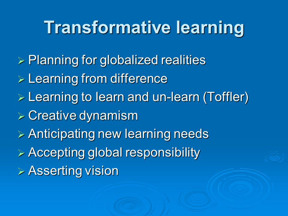 Transformative learning Planning for globalized realities Planning for globalized realities Learning from difference Learning from difference Learning to learn and un-learn (Toffler) Learning to learn and un-learn (Toffler) Creative dynamism Creative dynamism Anticipating new learning needs Anticipating new learning needs Accepting global responsibility Accepting global responsibility Asserting vision Asserting vision