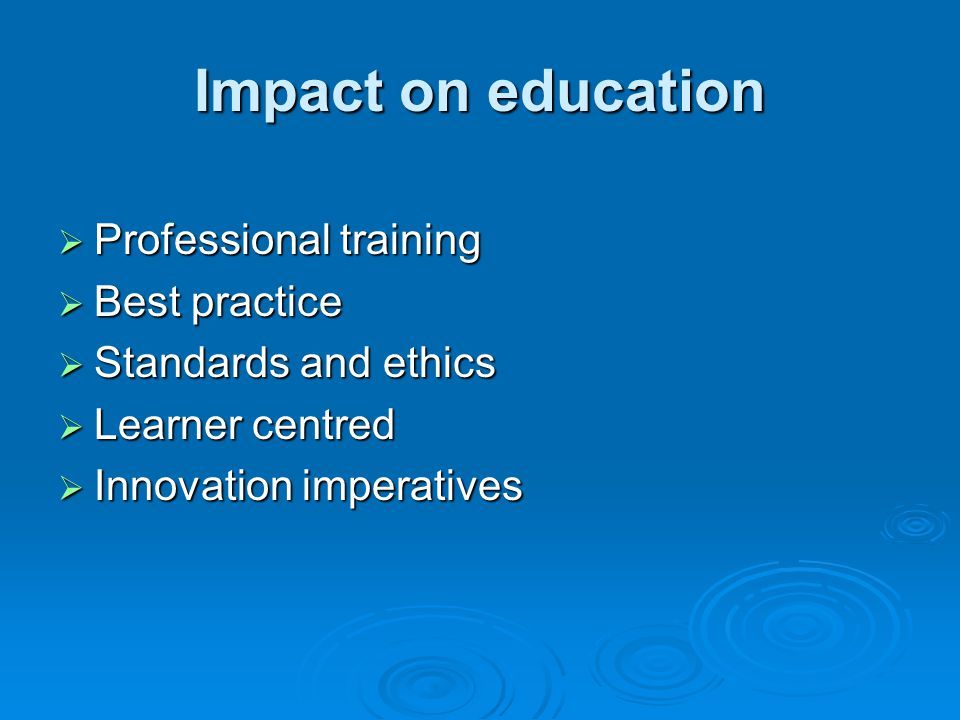 Impact on education Professional training Professional training Best practice Best practice Standards and ethics Standards and ethics Learner centred Learner centred Innovation imperatives Innovation imperatives
