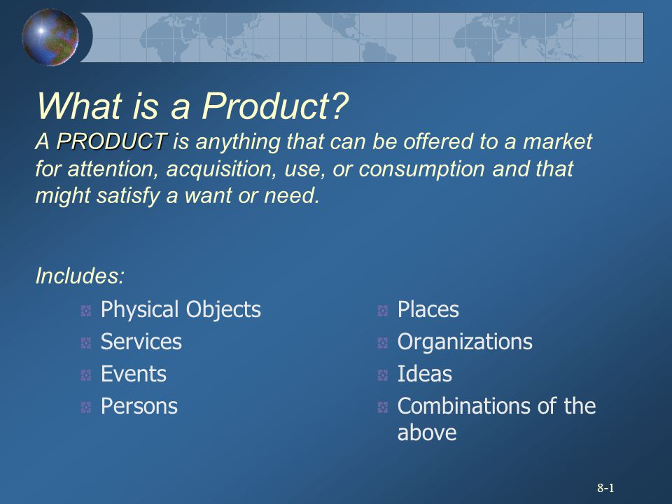 8-1 PRODUCT What is a Product? A PRODUCT is anything that can be offered to a market for attention, acquisition, use, or consumption and that might sa