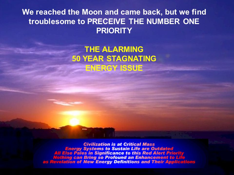 We reached the Moon and came back, but we find troublesome to PRECEIVE THE NUMBER ONE PRIORITY THE ALARMING 50 YEAR STAGNATING ENERGY ISSUE