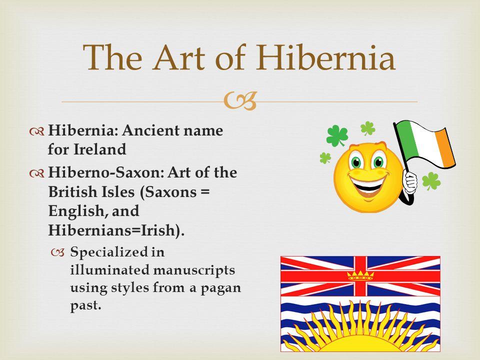 Hibernia: Ancient name for Ireland Hiberno-Saxon: Art of the British Isles (Saxons = English, and Hibernians=Irish).