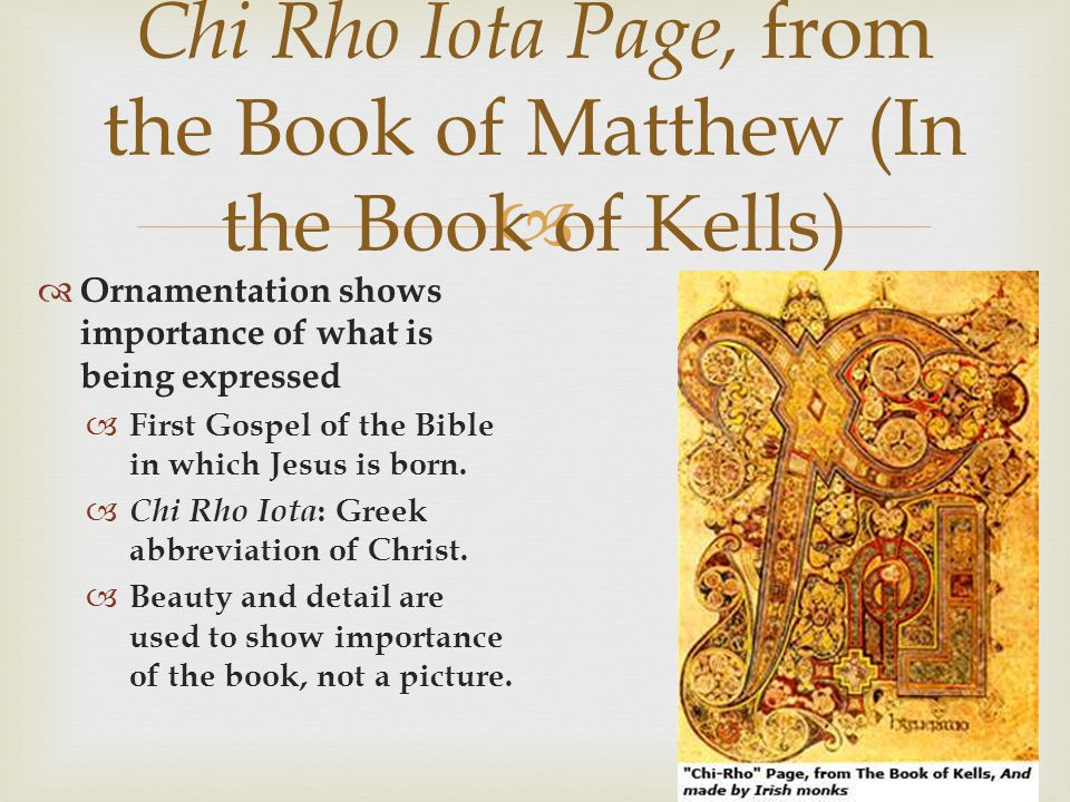 Ornamentation shows importance of what is being expressed First Gospel of the Bible in which Jesus is born. Chi Rho Iota : Greek abbreviation of Chris