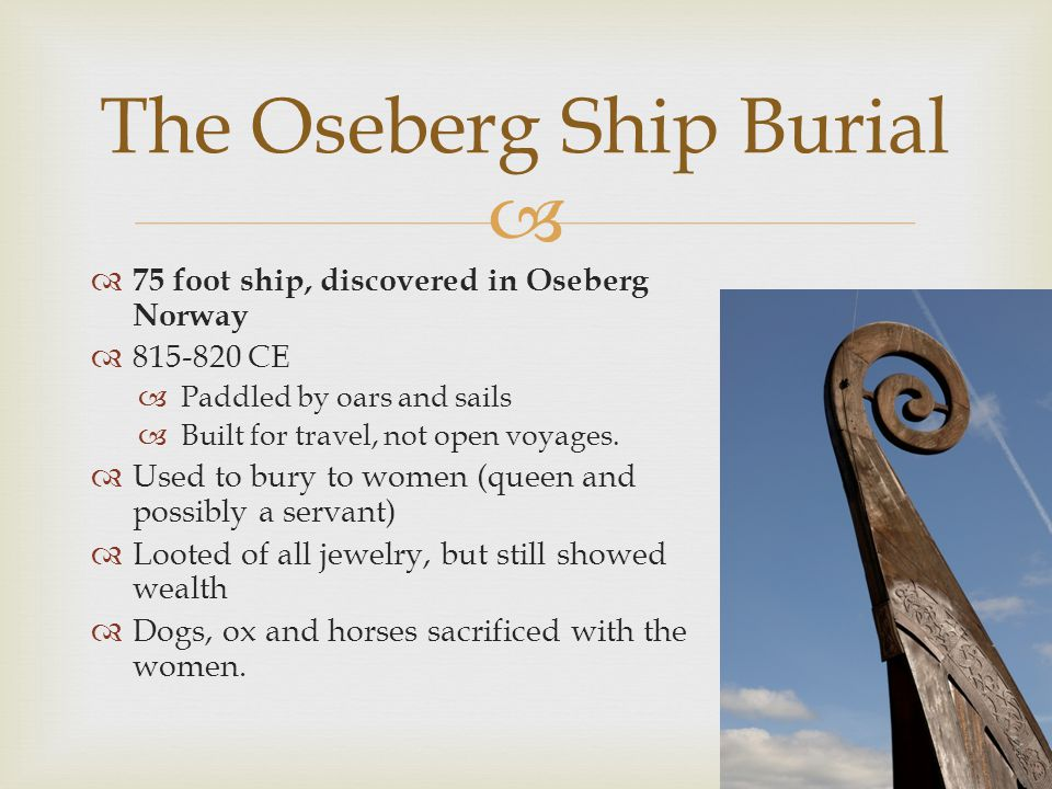 75 foot ship, discovered in Oseberg Norway 815-820 CE Paddled by oars and sails Built for travel, not open voyages. Used to bury to women (queen and p