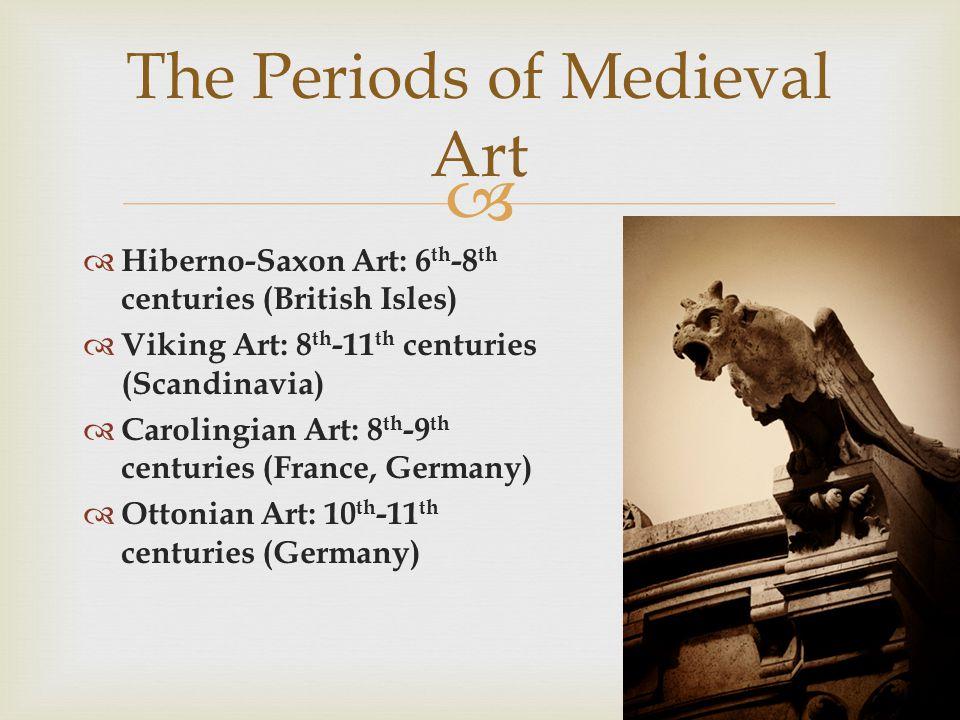 Hiberno-Saxon Art: 6 th -8 th centuries (British Isles) Viking Art: 8 th -11 th centuries (Scandinavia) Carolingian Art: 8 th -9 th centuries (France, Germany) Ottonian Art: 10 th -11 th centuries (Germany) The Periods of Medieval Art