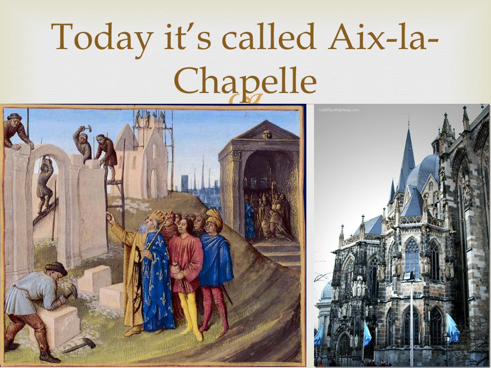 Today its called Aix-la- Chapelle