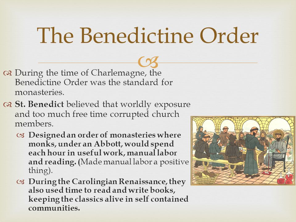 During the time of Charlemagne, the Benedictine Order was the standard for monasteries. St. Benedict believed that worldly exposure and too much free