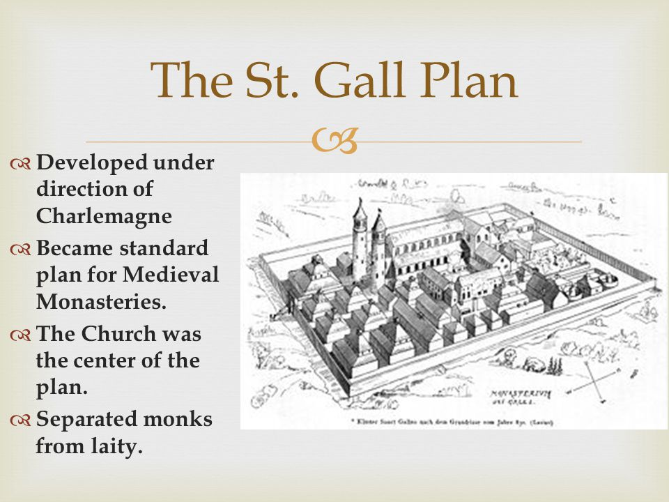 Developed under direction of Charlemagne Became standard plan for Medieval Monasteries. The Church was the center of the plan. Separated monks from la