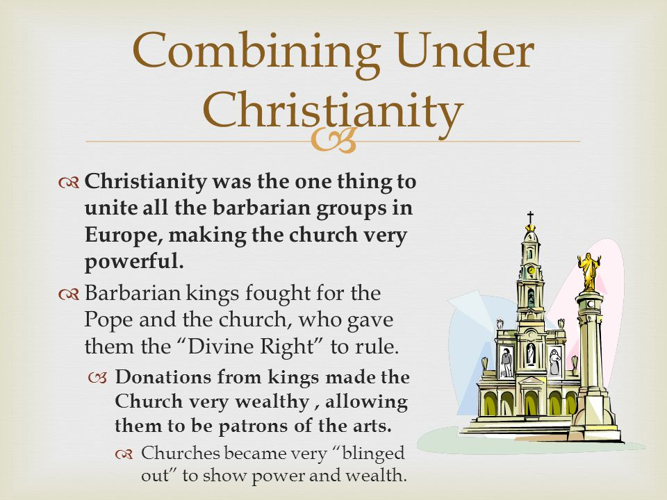 Christianity was the one thing to unite all the barbarian groups in Europe, making the church very powerful. Barbarian kings fought for the Pope and t