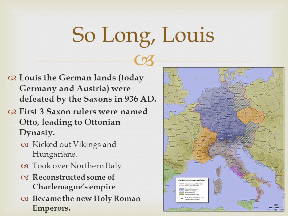 Louis the German lands (today Germany and Austria) were defeated by the Saxons in 936 AD. First 3 Saxon rulers were named Otto, leading to Ottonian Dy