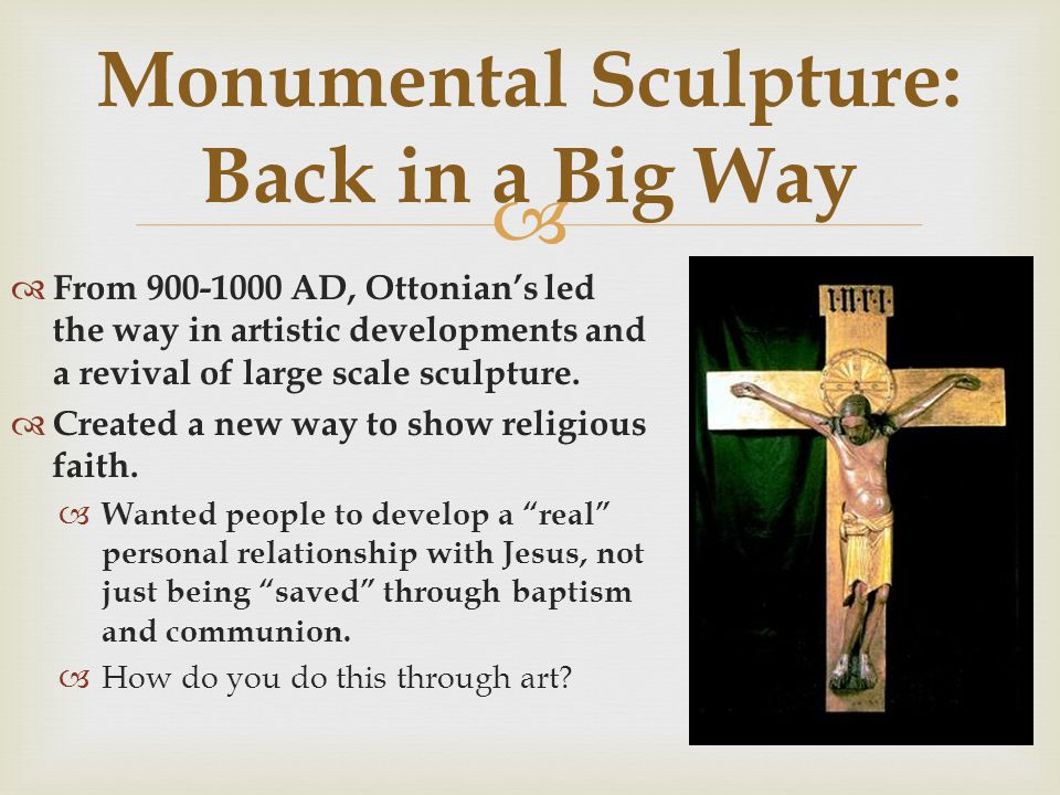 From 900-1000 AD, Ottonians led the way in artistic developments and a revival of large scale sculpture. Created a new way to show religious faith. Wa