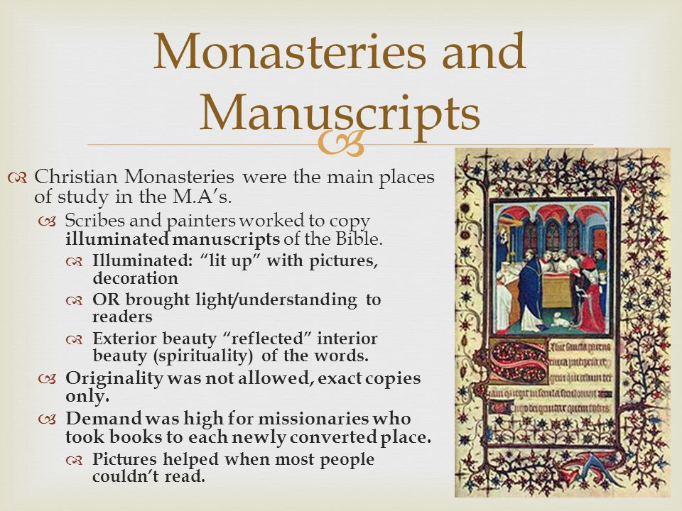 Christian Monasteries were the main places of study in the M.As. Scribes and painters worked to copy illuminated manuscripts of the Bible. Illuminated