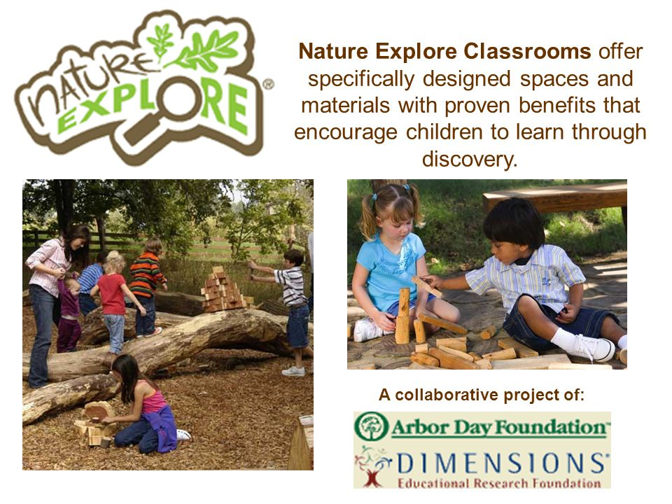 Nature Explore Classrooms offer specifically designed spaces and materials with proven benefits that encourage children to learn through discovery.