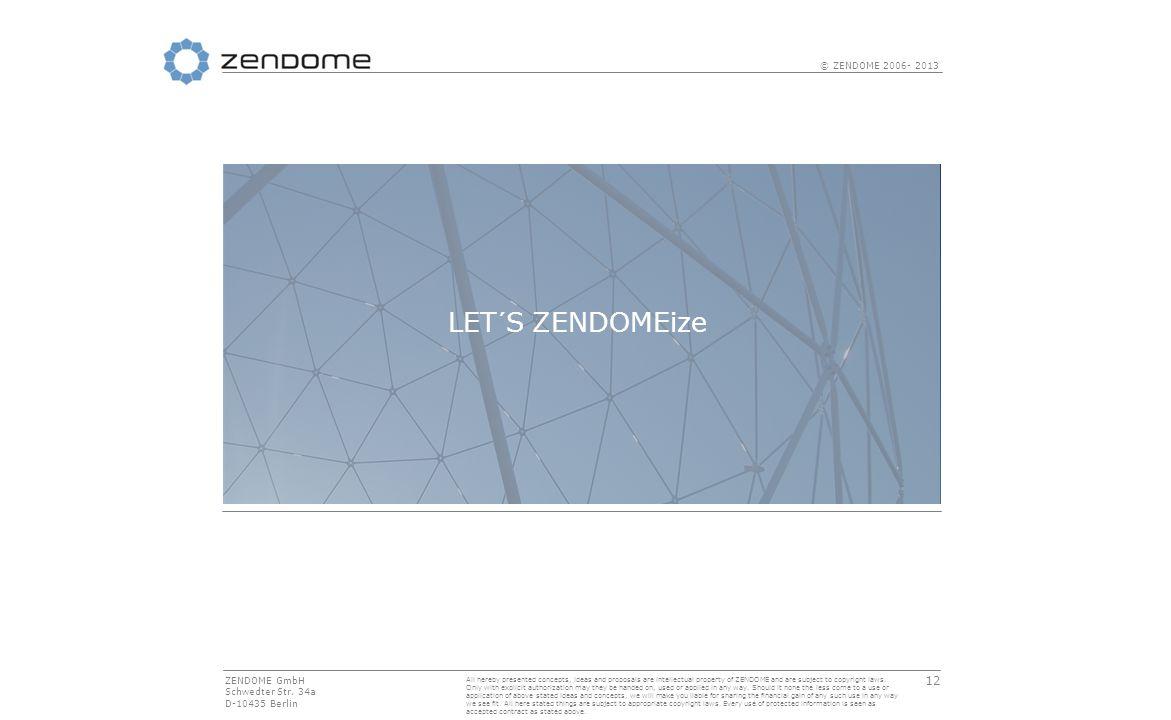 12 © ZENDOME 2006- 2013 LET´S ZENDOMEize ZENDOME GmbH Schwedter Str.