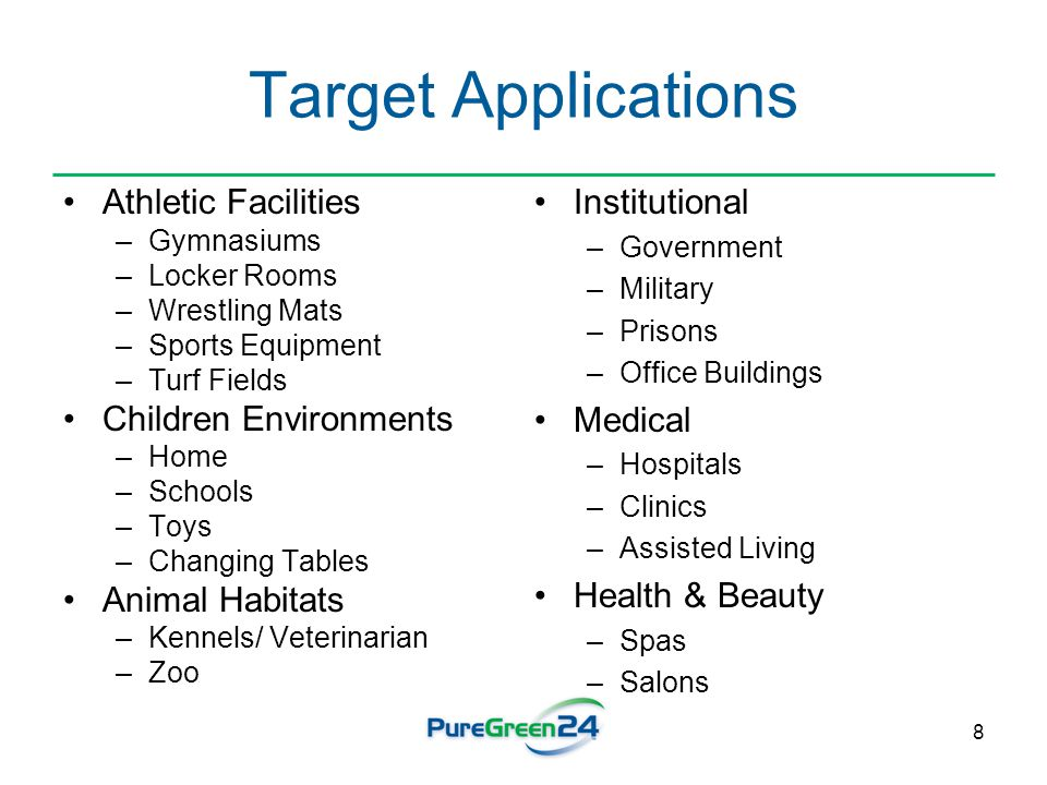 8 Target Applications Athletic Facilities –Gymnasiums –Locker Rooms –Wrestling Mats –Sports Equipment –Turf Fields Children Environments –Home –Schools –Toys –Changing Tables Animal Habitats –Kennels/ Veterinarian –Zoo Institutional –Government –Military –Prisons –Office Buildings Medical –Hospitals –Clinics –Assisted Living Health & Beauty –Spas –Salons