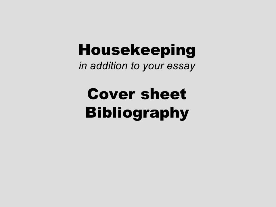 Housekeeping in addition to your essay Cover sheet Bibliography