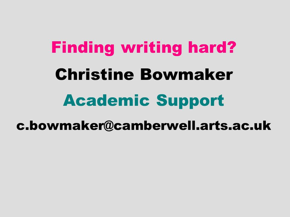 Finding writing hard Christine Bowmaker Academic Support c.bowmaker@camberwell.arts.ac.uk