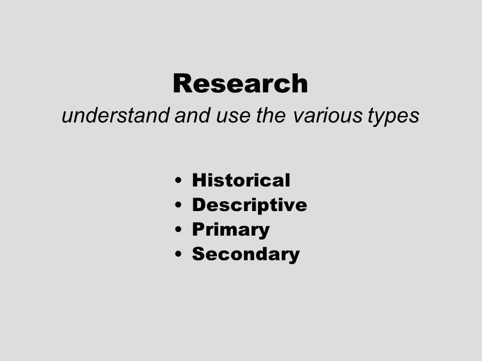Research understand and use the various types Historical Descriptive Primary Secondary