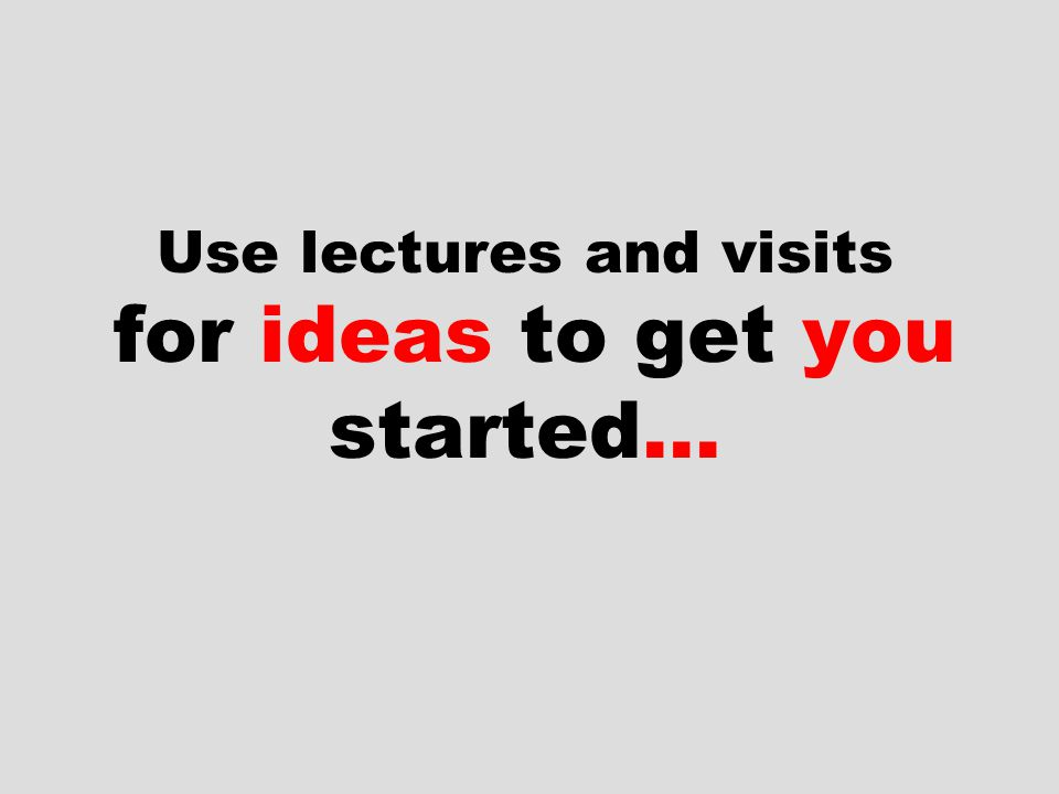 Use lectures and visits for ideas to get you started…