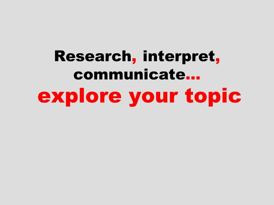 Research, interpret, communicate… explore your topic