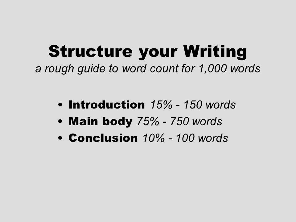 Structure your Writing a rough guide to word count for 1,000 words Introduction 15% - 150 words Main body 75% - 750 words Conclusion 10% - 100 words
