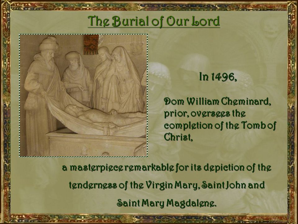 After the Hundred Years War and the Black Death, which were the cause of great mourning in families, a marked devotion developed towards the Passion and Burial of Christ, the Compassion of Our Lady, as well as her Dormition and Assumption into heaven.
