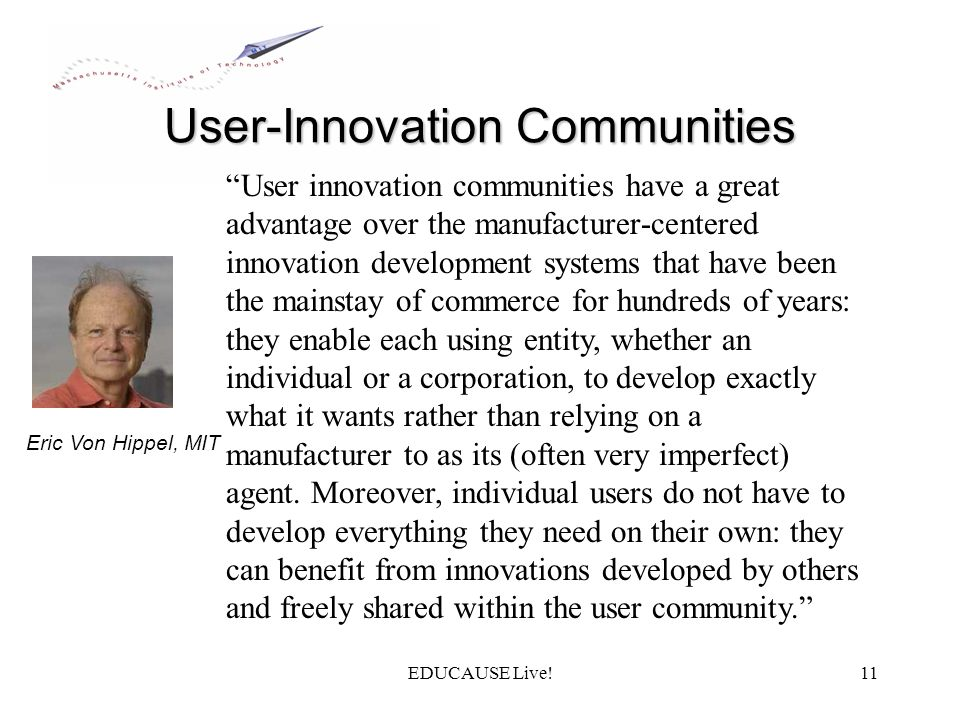 EDUCAUSE Live!11 User-Innovation Communities User innovation communities have a great advantage over the manufacturer-centered innovation development systems that have been the mainstay of commerce for hundreds of years: they enable each using entity, whether an individual or a corporation, to develop exactly what it wants rather than relying on a manufacturer to as its (often very imperfect) agent.
