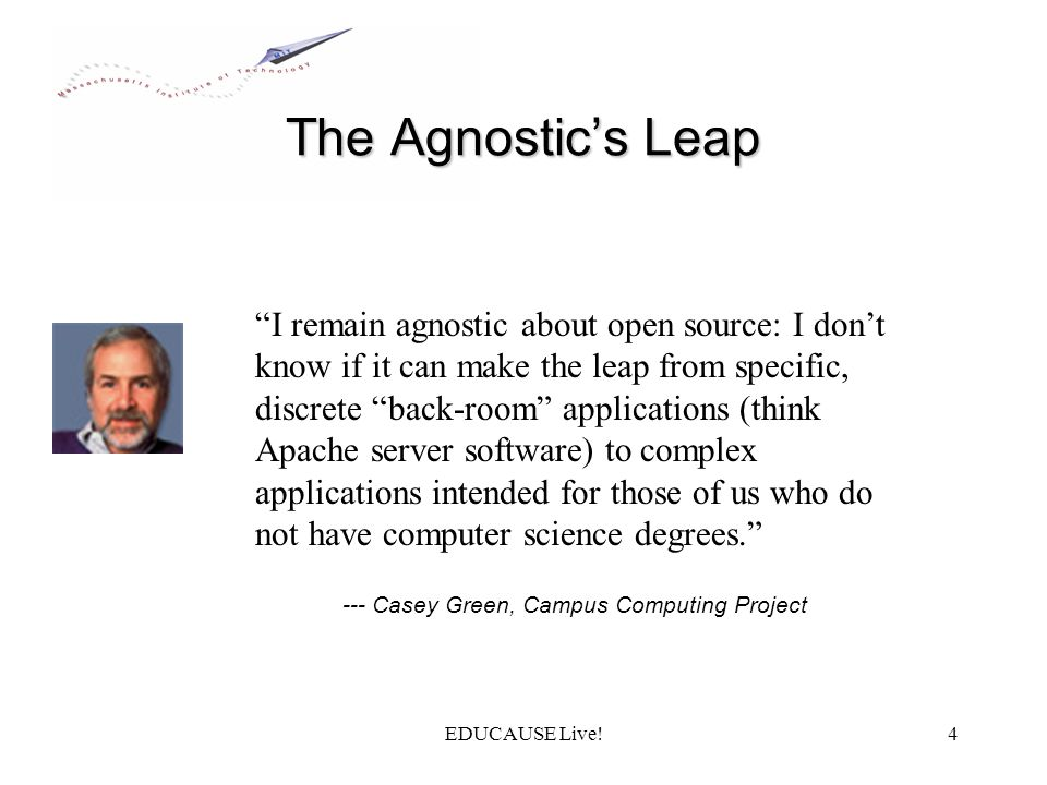 EDUCAUSE Live!4 The Agnostics Leap --- Casey Green, Campus Computing Project I remain agnostic about open source: I dont know if it can make the leap from specific, discrete back-room applications (think Apache server software) to complex applications intended for those of us who do not have computer science degrees.