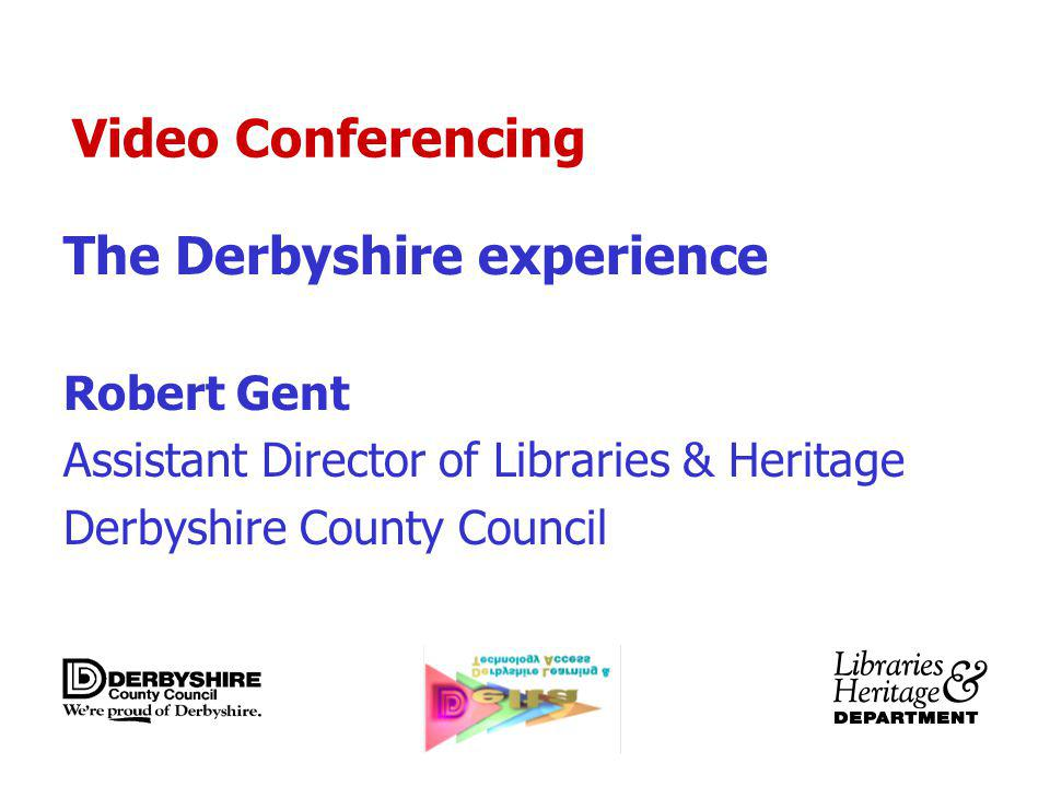 Video Conferencing The Derbyshire experience Robert Gent Assistant Director of Libraries & Heritage Derbyshire County Council