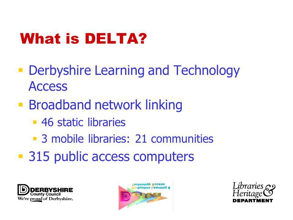 What is DELTA? Derbyshire Learning and Technology Access Broadband network linking 46 static libraries 3 mobile libraries: 21 communities 315 public a