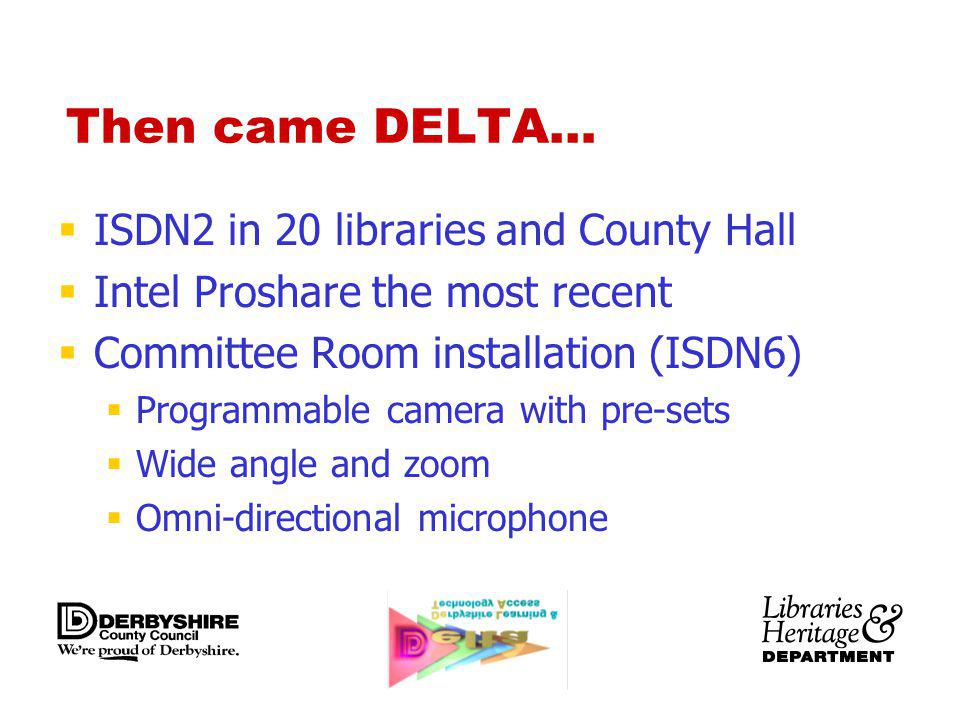 Then came DELTA… ISDN2 in 20 libraries and County Hall Intel Proshare the most recent Committee Room installation (ISDN6) Programmable camera with pre-sets Wide angle and zoom Omni-directional microphone