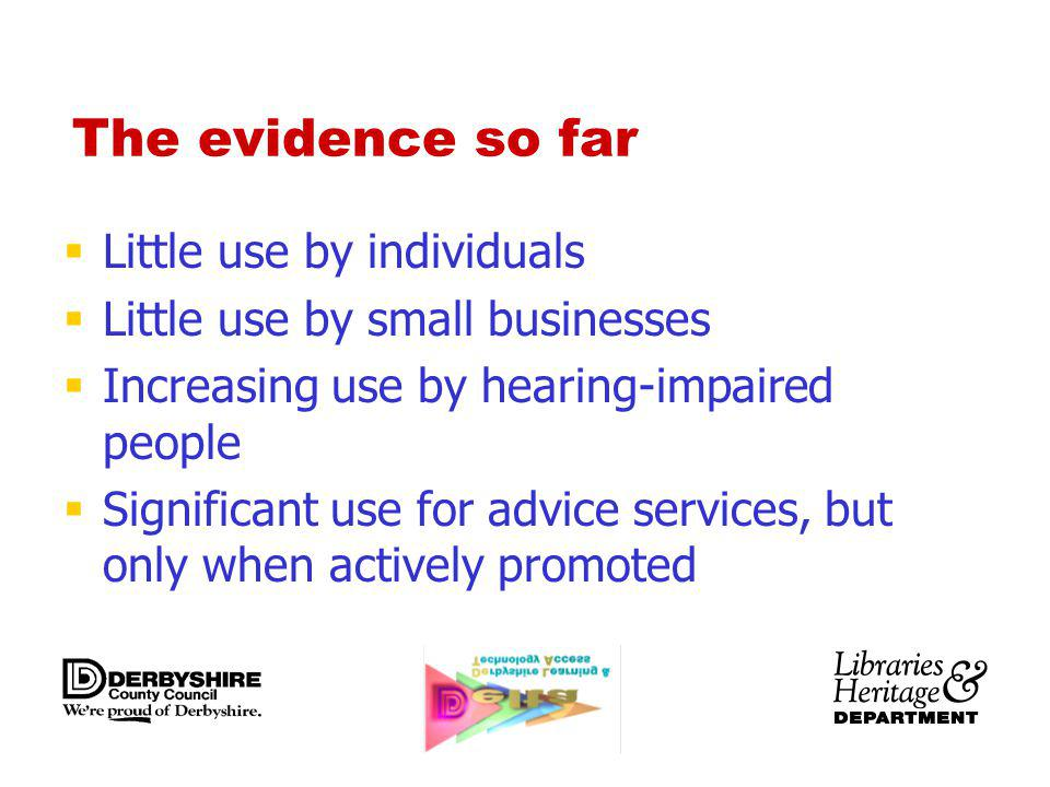 The evidence so far Little use by individuals Little use by small businesses Increasing use by hearing-impaired people Significant use for advice serv