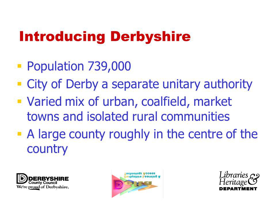 Introducing Derbyshire Population 739,000 City of Derby a separate unitary authority Varied mix of urban, coalfield, market towns and isolated rural c