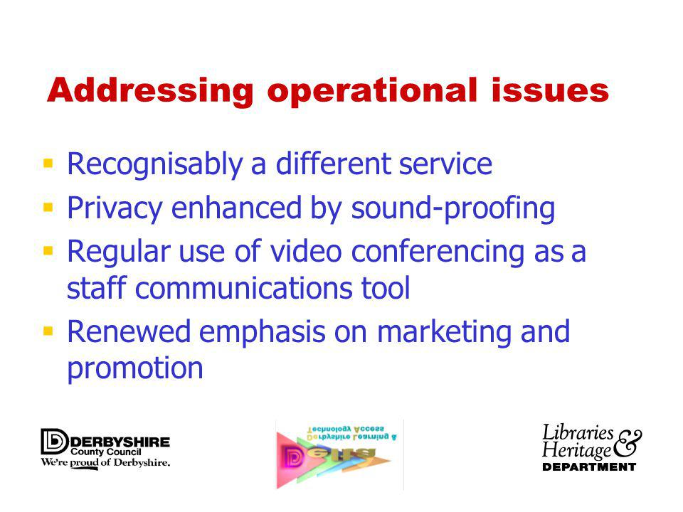 Addressing operational issues Recognisably a different service Privacy enhanced by sound-proofing Regular use of video conferencing as a staff communications tool Renewed emphasis on marketing and promotion