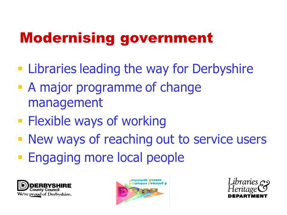 Modernising government Libraries leading the way for Derbyshire A major programme of change management Flexible ways of working New ways of reaching out to service users Engaging more local people