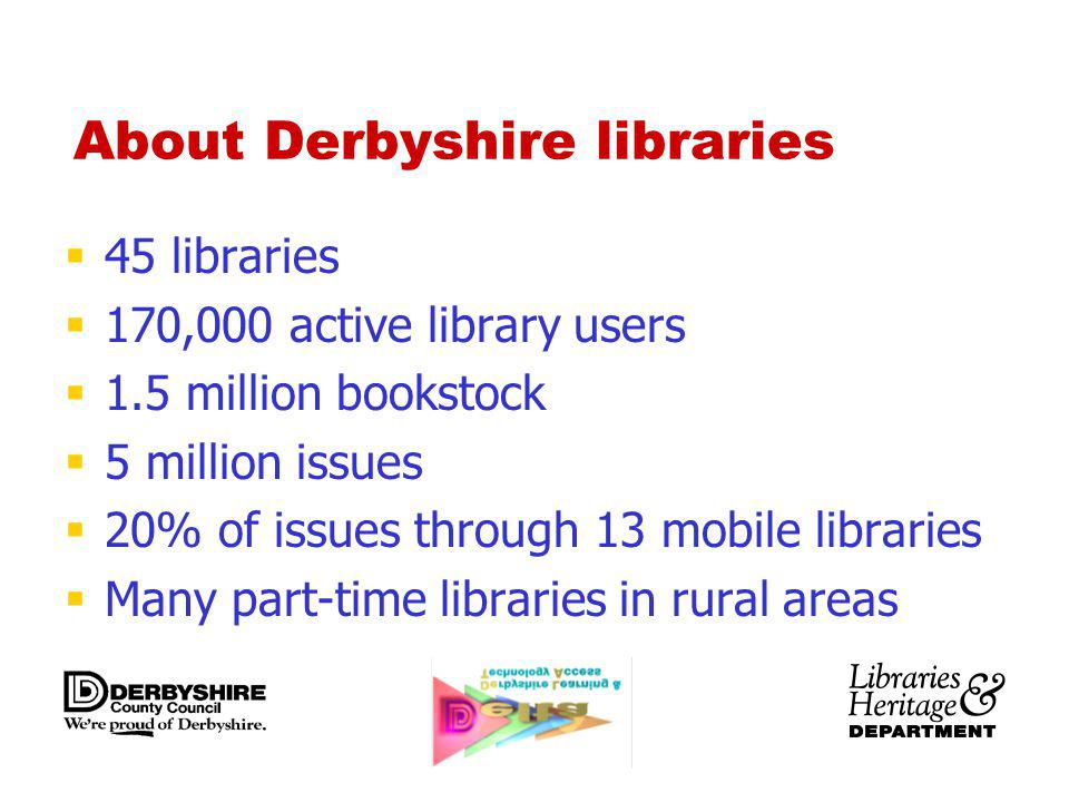 About Derbyshire libraries 45 libraries 170,000 active library users 1.5 million bookstock 5 million issues 20% of issues through 13 mobile libraries Many part-time libraries in rural areas