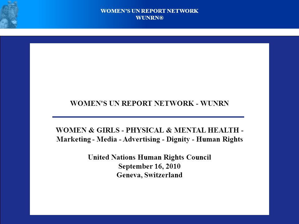 WOMEN S UN REPORT NETWORK - WUNRN WOMEN & GIRLS - PHYSICAL & MENTAL HEALTH - Marketing - Media - Advertising - Dignity - Human Rights United Nations Human Rights Council September 16, 2010 Geneva, Switzerland WOMENS UN REPORT NETWORK WUNRN®
