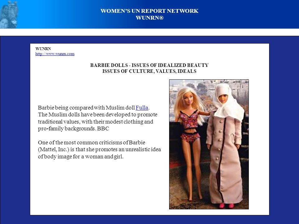 WOMENS UN REPORT NETWORK WUNRN® WUNRN http://www.wunrn.com BARBIE DOLLS - ISSUES OF IDEALIZED BEAUTY ISSUES OF CULTURE, VALUES, IDEALS Barbie being compared with Muslim doll Fulla.Fulla The Muslim dolls have been developed to promote traditional values, with their modest clothing and pro-family backgrounds.