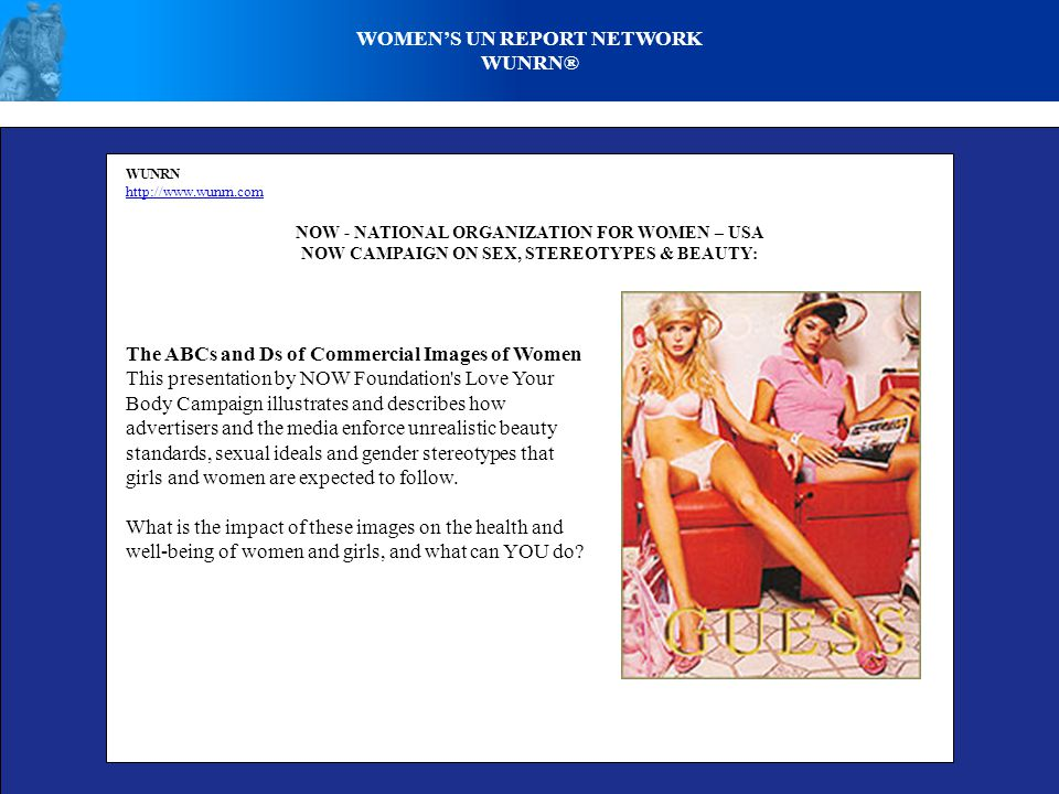 WOMENS UN REPORT NETWORK WUNRN® WUNRN http://www.wunrn.com NOW - NATIONAL ORGANIZATION FOR WOMEN – USA NOW CAMPAIGN ON SEX, STEREOTYPES & BEAUTY: The ABCs and Ds of Commercial Images of Women This presentation by NOW Foundation s Love Your Body Campaign illustrates and describes how advertisers and the media enforce unrealistic beauty standards, sexual ideals and gender stereotypes that girls and women are expected to follow.