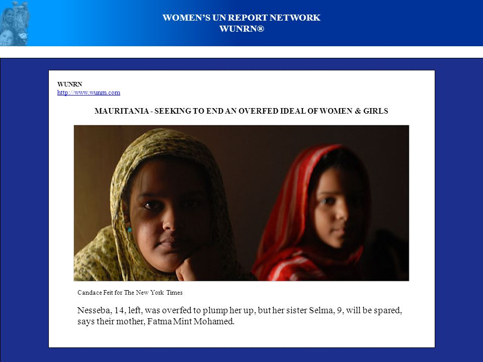 WOMENS UN REPORT NETWORK WUNRN® WUNRN http://www.wunrn.com MAURITANIA - SEEKING TO END AN OVERFED IDEAL OF WOMEN & GIRLS Candace Feit for The New York Times Nesseba, 14, left, was overfed to plump her up, but her sister Selma, 9, will be spared, says their mother, Fatma Mint Mohamed.