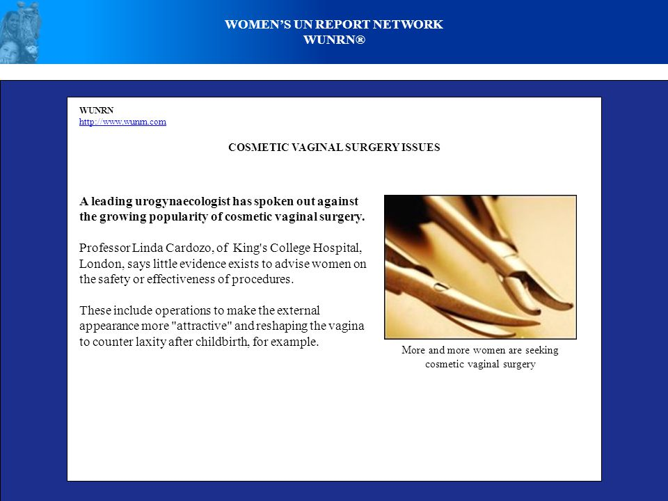 WOMENS UN REPORT NETWORK WUNRN® WUNRN http://www.wunrn.com COSMETIC VAGINAL SURGERY ISSUES A leading urogynaecologist has spoken out against the growing popularity of cosmetic vaginal surgery.